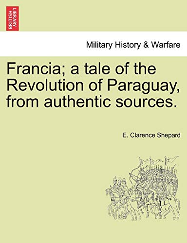 9781241181109: Francia; a tale of the Revolution of Paraguay, from authentic sources.