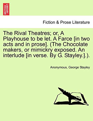 9781241193638: The Rival Theatres; or, A Playhouse to be let. A Farce [in two acts and in prose]. (The Chocolate makers, or mimickry exposed. An interlude [in verse. By G. Stayley.].).