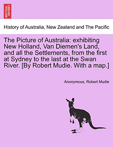 9781241202156: The Picture of Australia: exhibiting New Holland, Van Diemen's Land, and all the Settlements, from the first at Sydney to the last at the Swan River. [By Robert Mudie. With a map.]