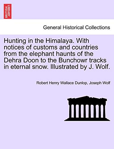9781241205423: Hunting in the Himalaya. With notices of customs and countries from the elephant haunts of the Dehra Doon to the Bunchowr tracks in eternal snow. Illustrated by J. Wolf.