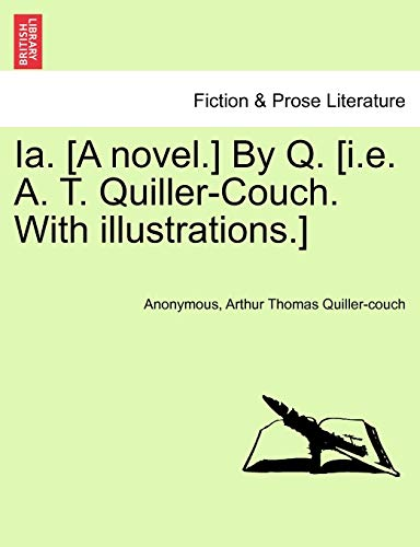9781241207861: Ia. [A novel.] By Q. [i.e. A. T. Quiller-Couch. With illustrations.]