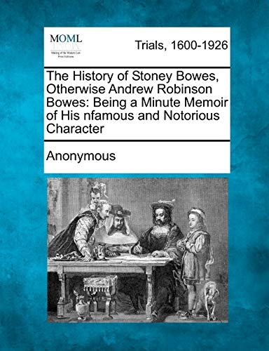 9781241209179: The History of Stoney Bowes, Otherwise Andrew Robinson Bowes: Being a Minute Memoir of His Infamous and Notorious Character
