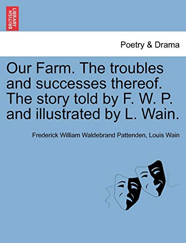 Our Farm. The troubles and successes thereof. The story told by F. W. P. and illustrated by L. Wain. (9781241215545) by Pattenden, Frederick William Waldebrand; Wain, Louis