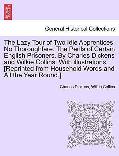 9781241225254: The Lazy Tour of Two Idle Apprentices. No Thoroughfare. The Perils of Certain English Prisoners. By Charles Dickens and Wilkie Collins. With ... from Household Words and All the Year Round.]