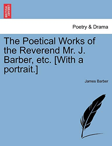 The Poetical Works of the Reverend Mr. J. Barber, etc. [With a portrait.] (1241229848) by Barber, James