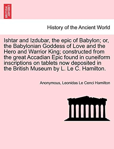 9781241237875: Ishtar and Izdubar, the epic of Babylon; or, the Babylonian Goddess of Love and the Hero and Warrior King; constructed from the great Accadian Epic ... in the British Museum by L. Le C. Hamilton.