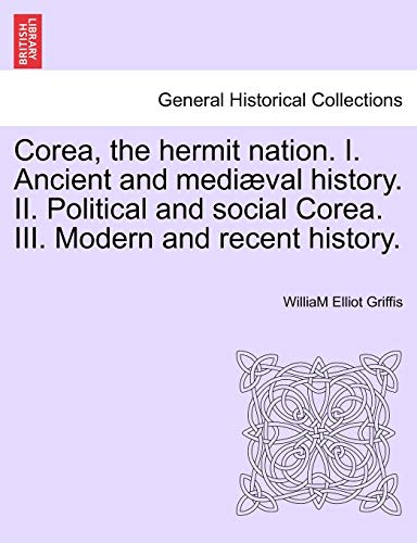 9781241240578: Corea, the hermit nation. I. Ancient and mediæval history. II. Political and social Corea. III. Modern and recent history.