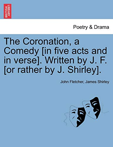 The Coronation, a Comedy [in five acts and in verse]. Written by J. F. [or rather by J. Shirley]. - Fletcher, John