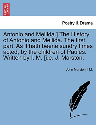 Antonio and Mellida.] The History of Antonio and Mellida. The first part. As it hath beene sundry times acted, by the children of Paules. Written by I. M. [i.e. J. Marston. (1241243379) by Marston, John; M., I