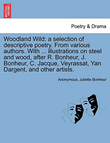 9781241246174: Woodland Wild: a selection of descriptive poetry. From various authors. With ... illustrations on steel and wood, after R. Bonheur, J. Bonheur, C. Jacque, Veyrassat, Yan Dargent, and other artists.