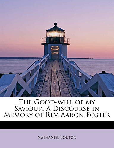 9781241265274: The Good-will of my Saviour. A Discourse in Memory of Rev. Aaron Foster