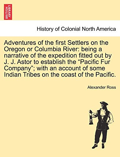 9781241305840: Adventures of the first Settlers on the Oregon or Columbia River: being a narrative of the expedition fitted out by J. J. Astor to establish the ... Indian Tribes on the coast of the Pacific.