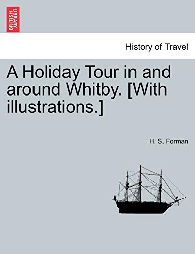 A Holiday Tour in and Around Whitby. With Illustrations. - H. S. Forman