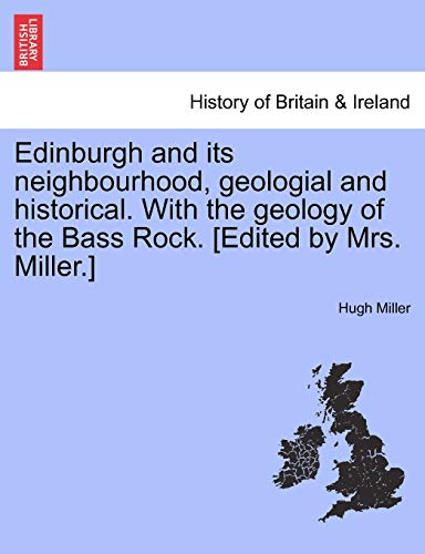 Edinburgh And Its Neighbourhood, Geologial And Historical. With The Geology Of The Bass Rock. [Edited By Mrs. Miller.]