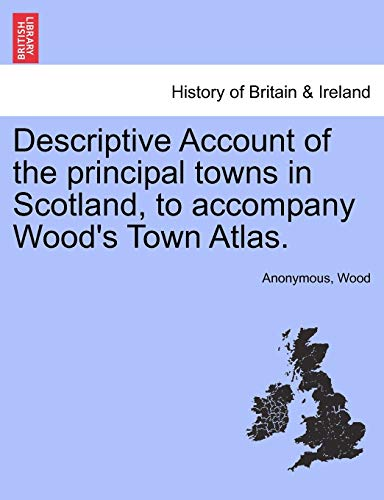 9781241313647: Descriptive Account of the principal towns in Scotland, to accompany Wood's Town Atlas.