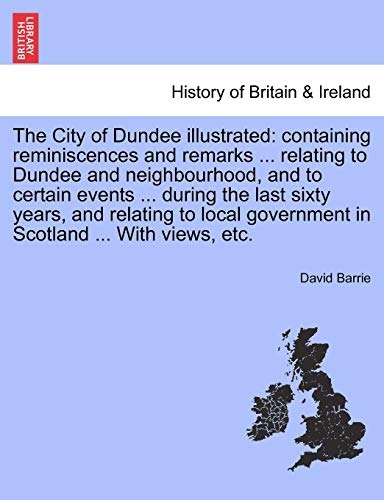 9781241315658: The City of Dundee illustrated: containing reminiscences and remarks ... relating to Dundee and neighbourhood, and to certain events ... during the ... government in Scotland ... With views, etc.