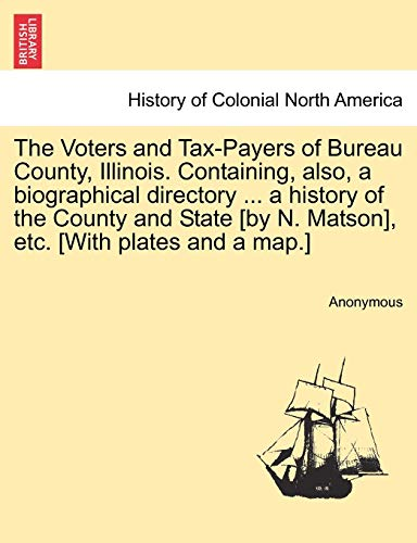 9781241316976: The Voters and Tax-Payers of Bureau County, Illinois. Containing, also, a biographical directory ... a history of the County and State [by N. Matson], etc. [With plates and a map.]