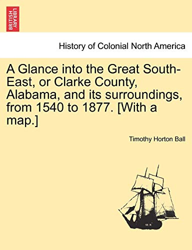 9781241317423: A Glance into the Great South-East, or Clarke County, Alabama, and its surroundings, from 1540 to 1877. [With a map.]
