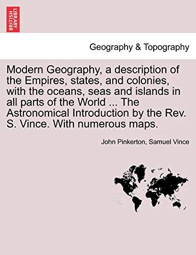 9781241317959: Modern Geography, a description of the Empires, states, and colonies, with the oceans, seas and islands in all parts of the World ... The Astronomical ... by the Rev. S. Vince. With numerous maps.