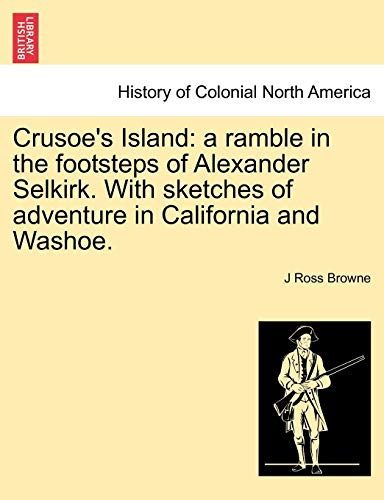 9781241319090: Crusoe's Island: a ramble in the footsteps of Alexander Selkirk. With sketches of adventure in California and Washoe.
