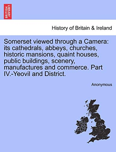 9781241324285: Somerset viewed through a Camera: its cathedrals, abbeys, churches, historic mansions, quaint houses, public buildings, scenery, manufactures and commerce. Part IV.-Yeovil and District.