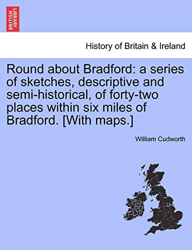9781241325183: Round about Bradford: a series of sketches, descriptive and semi-historical, of forty-two places within six miles of Bradford. [With maps.]