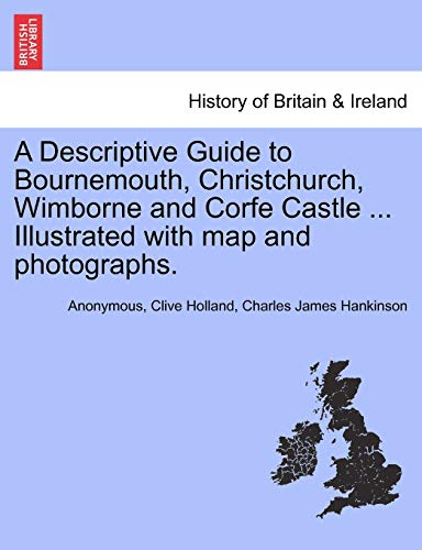 9781241336554: A Descriptive Guide to Bournemouth, Christchurch, Wimborne and Corfe Castle ... Illustrated with map and photographs.