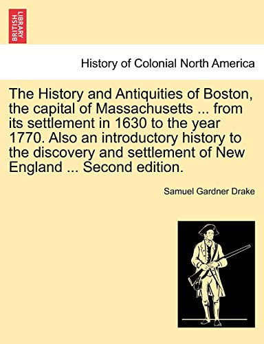 9781241337629: The History and Antiquities of Boston, the capital of Massachusetts ... from its settlement in 1630 to the year 1770. Also an introductory history to ... settlement of New England ... Second edition.