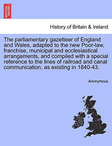 9781241342531: The parliamentary gazetteer of England and Wales, adapted to the new Poor-law, franchise, municipal and ecclesiastical arrangements, and compiled with ... canal communication, as existing in 1840-43.