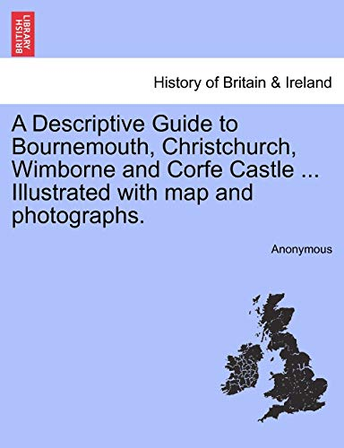 9781241342593: A Descriptive Guide to Bournemouth, Christchurch, Wimborne and Corfe Castle ... Illustrated with map and photographs.