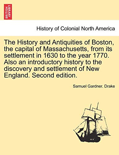 9781241342876: The History and Antiquities of Boston, the capital of Massachusetts, from its settlement in 1630 to the year 1770. Also an introductory history to the ... settlement of New England. Second edition.