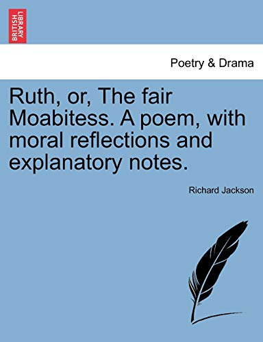 Ruth, or, The fair Moabitess. A poem, with moral reflections and explanatory notes. (9781241349479) by Richard Jackson