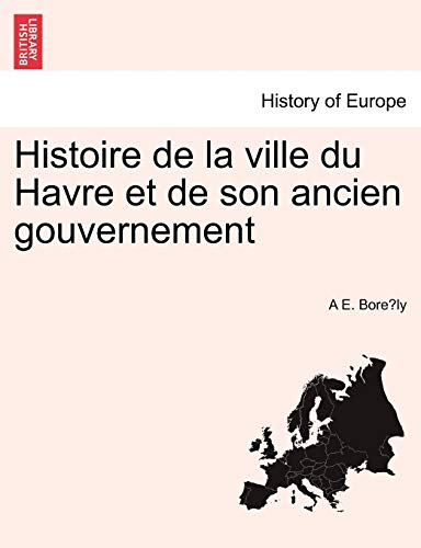 Histoire de La Ville Du Havre Et de Son Ancien Gouvernement - A E Bore Ly