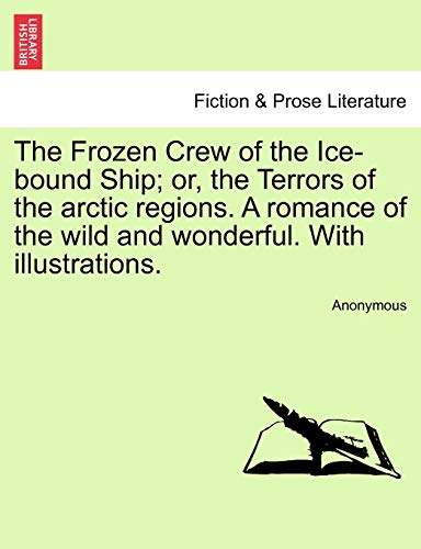 The Frozen Crew of the Ice-bound Ship; or, the Terrors of the arctic regions. A romance of the wild...