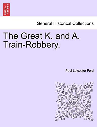 The Great K. and A. Train-Robbery. - Paul Leicester Ford