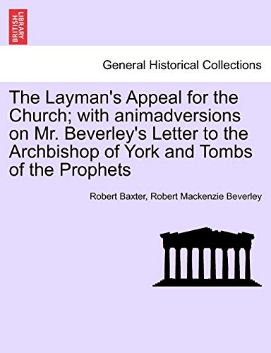 The Layman's Appeal for the Church; with animadversions on Mr. Beverley's Letter to the Archbishop of York and Tombs of the Prophets (1241379734) by Baxter, Robert; Beverley, Robert Mackenzie