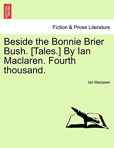 Beside the Bonnie Brier Bush. [Tales.] By Ian Maclaren. Fourth thousand. - Ian Maclaren