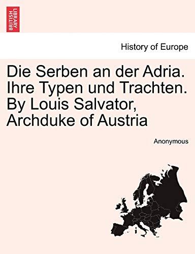 9781241409814: Die Serben an der Adria. Ihre Typen und Trachten. By Louis Salvator, Archduke of Austria