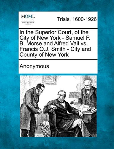 In the Superior Court, of the City of New York - Samuel F. B. Morse and Alfred Vail vs. Francis O.J...