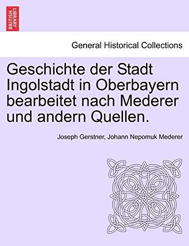 Geschichte der Stadt Ingolstadt in Oberbayern bearbeitet nach Mederer und andern Quellen.: Joseph ...