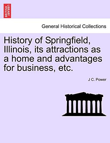 9781241415839: History of Springfield, Illinois, its attractions as a home and advantages for business, etc.