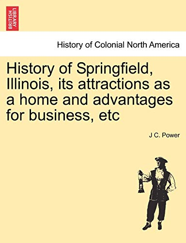 9781241416621: History of Springfield, Illinois, its attractions as a home and advantages for business, etc