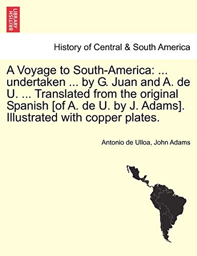 A Voyage to South-America: ... undertaken ... by G. Juan and A. de U. ... Translated from the original Spanish [of A. de U. by J. Adams]. Illustrated with copper plates. Vol. II (9781241416980) by Antonio de Ulloa; John Adams