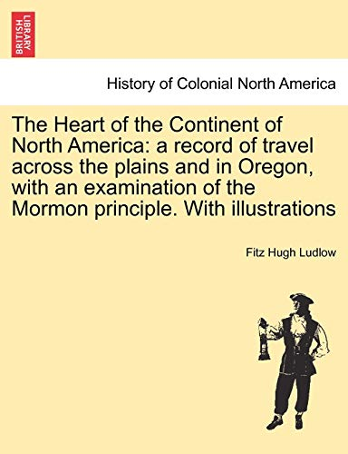 The Heart of the Continent of North America: A Record of Travel Across the Plains and in Oregon, ...