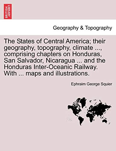9781241418229: The States of Central America; their geography, topography, climate ..., comprising chapters on Honduras, San Salvador, Nicaragua ... and the Honduras ... Railway. With ... maps and illustrations.