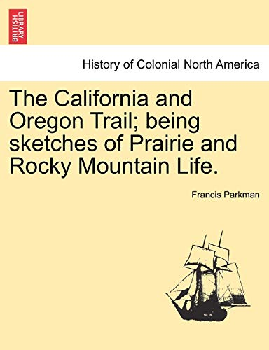 The California and Oregon Trail; being sketches of Prairie and Rocky Mountain Life. (9781241420802) by Francis Parkman