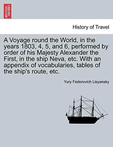 9781241424640: A Voyage round the World, in the years 1803, 4, 5, and 6, performed by order of his Majesty Alexander the First, in the ship Neva, etc. With an ... tables of the ship's route, etc.
