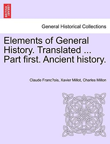 Elements of General History. Translated. Part First. Ancient History. (Paperback) - Claude Francois Xavier Millot, Charles Millon
