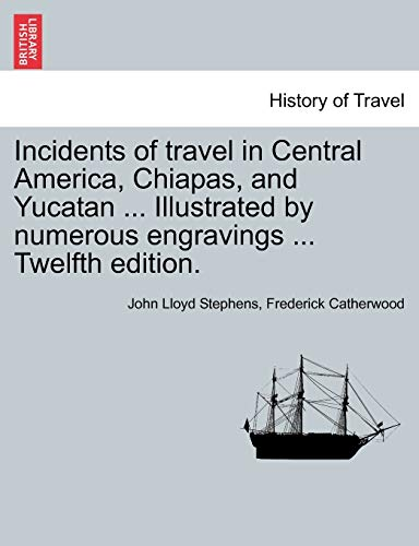 9781241425494: Incidents of travel in Central America, Chiapas, and Yucatan ... Illustrated by numerous engravings ... Twelfth edition.