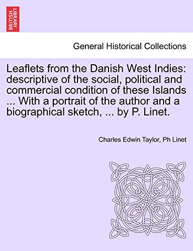 9781241426729: Leaflets from the Danish West Indies: descriptive of the social, political and commercial condition of these Islands ... With a portrait of the author and a biographical sketch, ... by P. Linet.